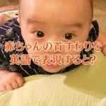 赤ちゃんの首すわりを英語で言うと?
